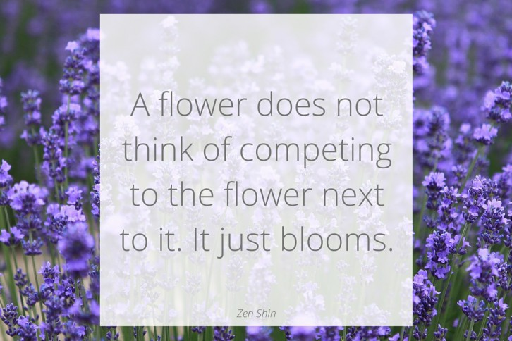 A flower does not think of competing to the flower next to it. It just blooms.