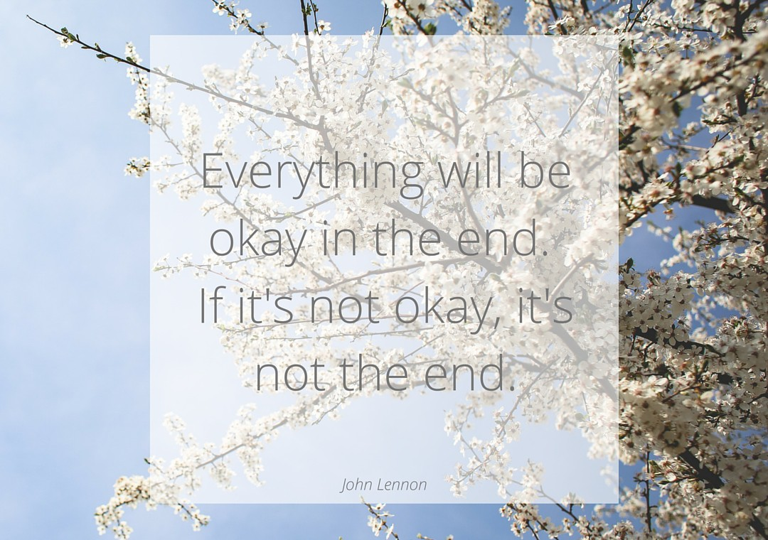 Everything will be okay in the end. If it's not okay, it's not the end.
