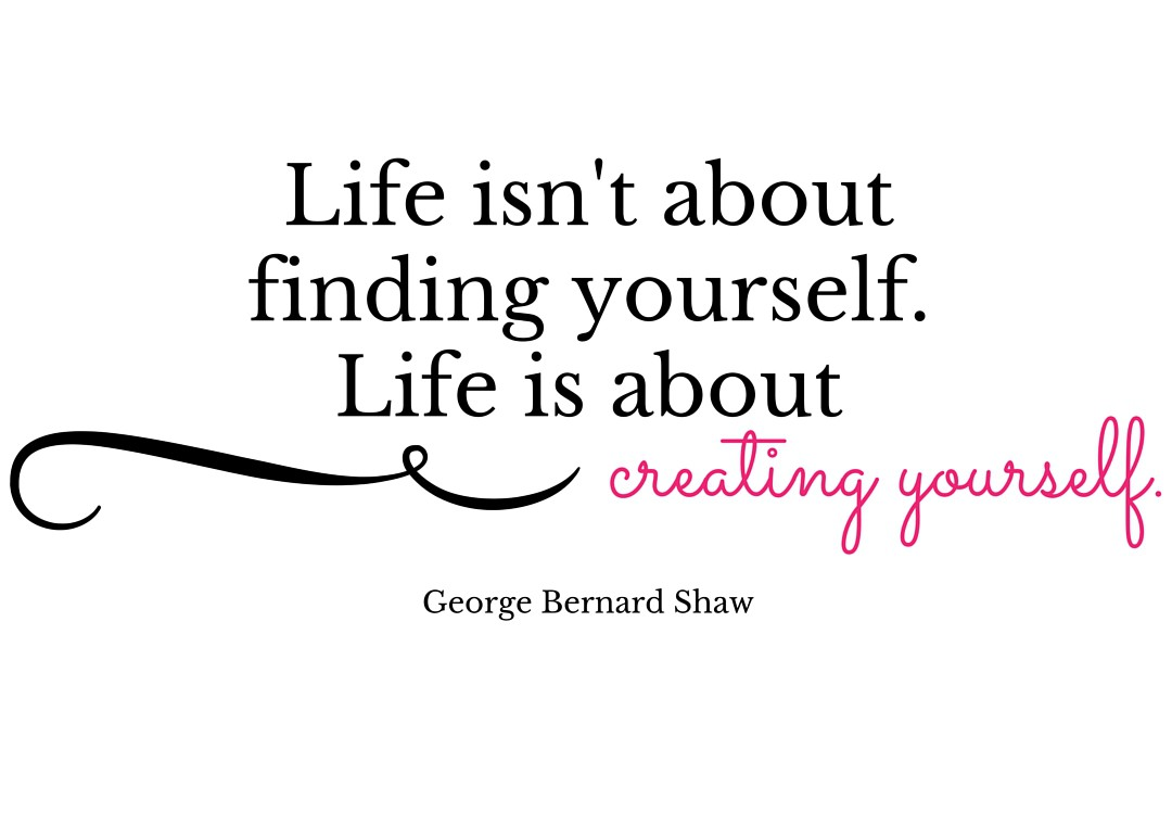 Life isn't about finding yourself. Life is about creating yourself. ― George Bernard Shaw