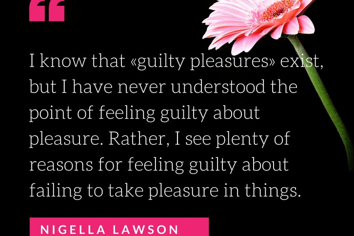 I know that «guilty pleasures» exist, but I have never understood the point of feeling guilty about pleasure.